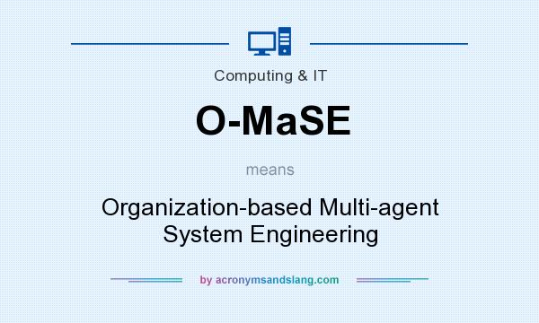 What does O-MaSE mean? It stands for Organization-based Multi-agent System Engineering