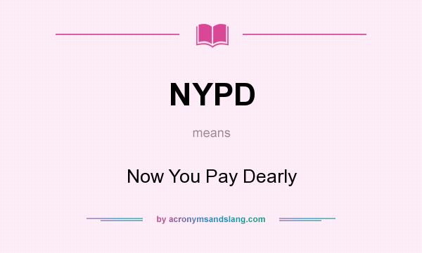 What does NYPD mean? It stands for Now You Pay Dearly