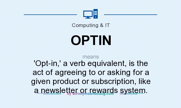 What does OPTIN mean? It stands for `Opt-in,` a verb equivalent, is the act of agreeing to or asking for a given product or subscription, like a newsletter or rewards system.