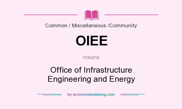What does OIEE mean? It stands for Office of Infrastructure Engineering and Energy