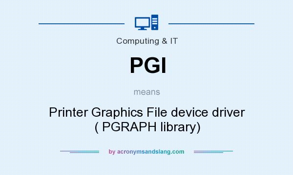 What does PGI mean? It stands for Printer Graphics File device driver ( PGRAPH library)
