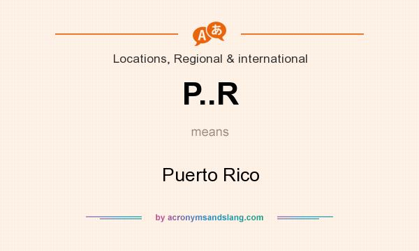 What does P..R mean? It stands for Puerto Rico