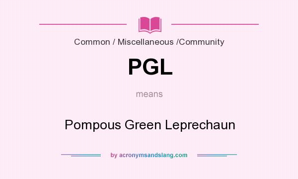 What does PGL mean? It stands for Pompous Green Leprechaun