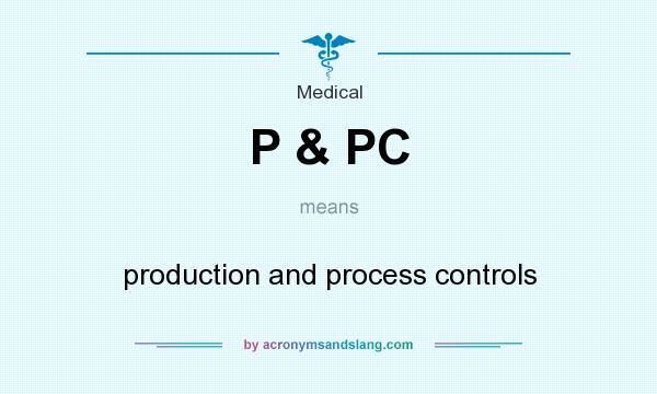 What does P & PC mean? It stands for production and process controls