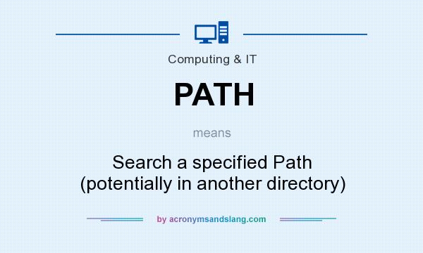 What does PATH mean? It stands for Search a specified Path (potentially in another directory)