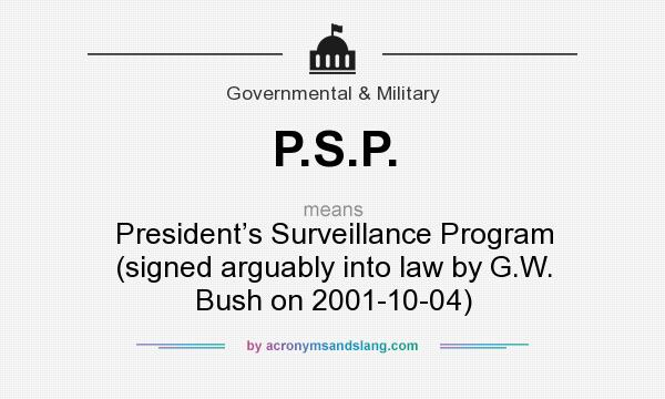 What does P.S.P. mean? It stands for President's Surveillance Program (signed arguably into law by G.W. Bush on 2001-10-04)
