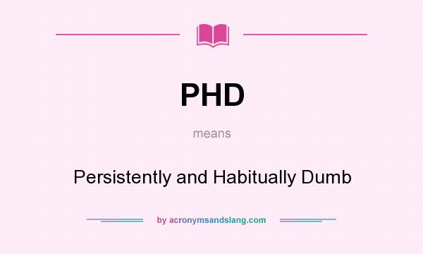 What does PHD mean? It stands for Persistently and Habitually Dumb