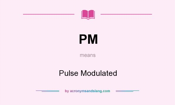 What does PM mean? It stands for Pulse Modulated