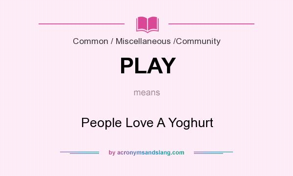 What does PLAY mean? It stands for People Love A Yoghurt