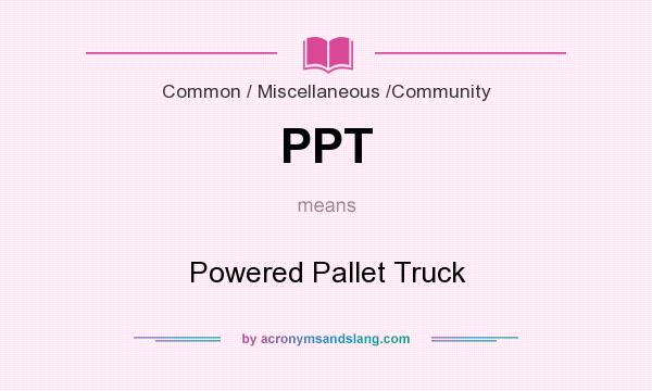 What does PPT mean? It stands for Powered Pallet Truck