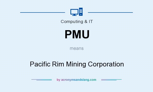 What does PMU mean? It stands for Pacific Rim Mining Corporation