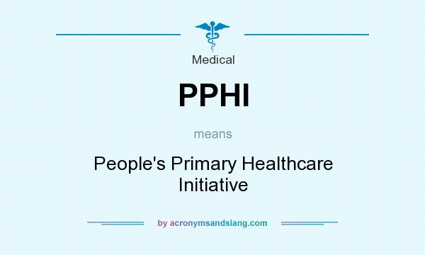 What does PPHI mean? It stands for People`s Primary Healthcare Initiative