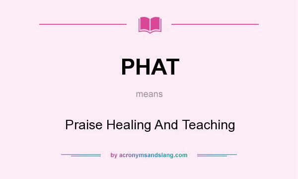 What does PHAT mean? It stands for Praise Healing And Teaching