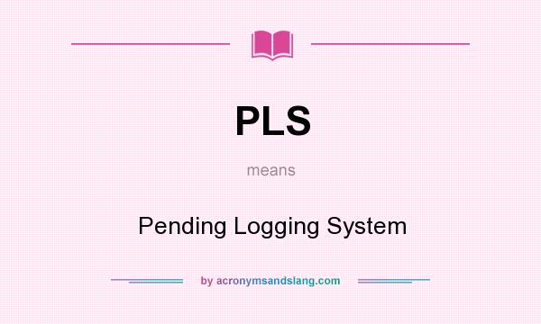 What does PLS mean? It stands for Pending Logging System