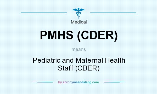 What does PMHS (CDER) mean? It stands for Pediatric and Maternal Health Staff (CDER)