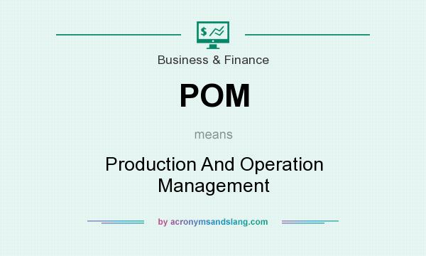What does POM mean? It stands for Production And Operation Management