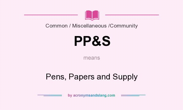 What does PP&S mean? It stands for Pens, Papers and Supply