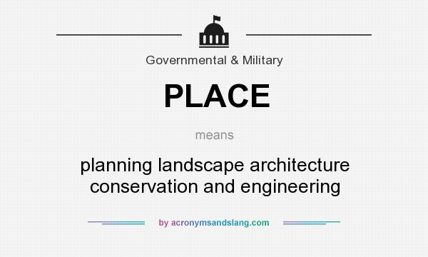 What does PLACE mean? It stands for planning landscape architecture conservation and engineering