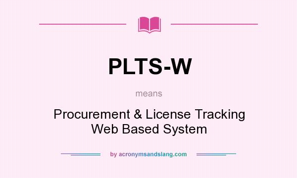 What does PLTS-W mean? It stands for Procurement & License Tracking Web Based System