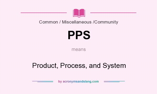 What does PPS mean? It stands for Product, Process, and System