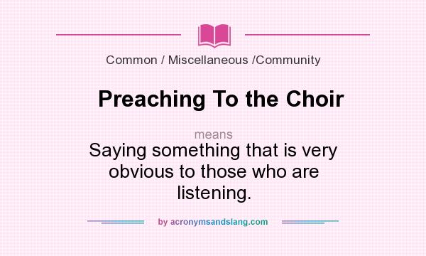What does Preaching To the Choir mean? It stands for Saying something that is very obvious to those who are listening.