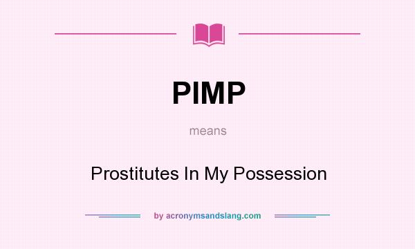 What does PIMP mean? It stands for Prostitutes In My Possession