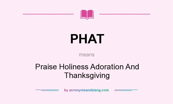 What does PHAT mean? It stands for Praise Holiness Adoration And Thanksgiving