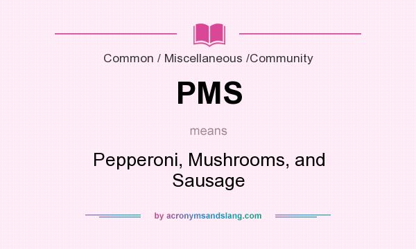 What does PMS mean? It stands for Pepperoni, Mushrooms, and Sausage