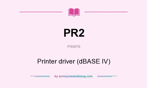 What does PR2 mean? It stands for Printer driver (dBASE IV)