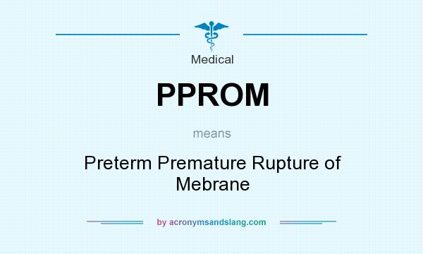 What does PPROM mean? It stands for Preterm Premature Rupture of Mebrane