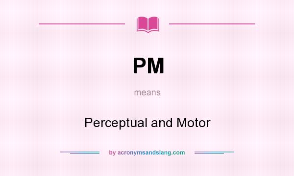 What does PM mean? It stands for Perceptual and Motor