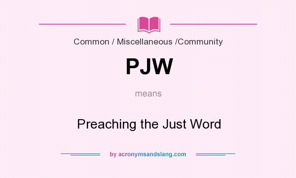What does PJW mean? It stands for Preaching the Just Word