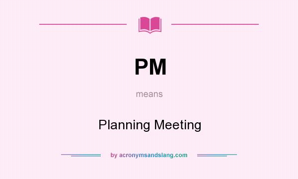 What does PM mean? It stands for Planning Meeting