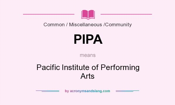 What does PIPA mean? It stands for Pacific Institute of Performing Arts