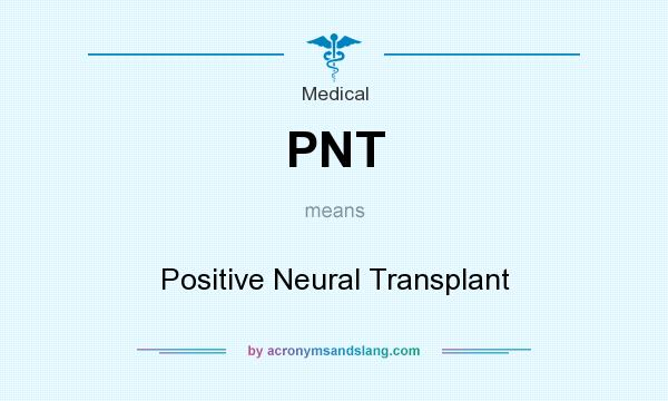 What does PNT mean? It stands for Positive Neural Transplant