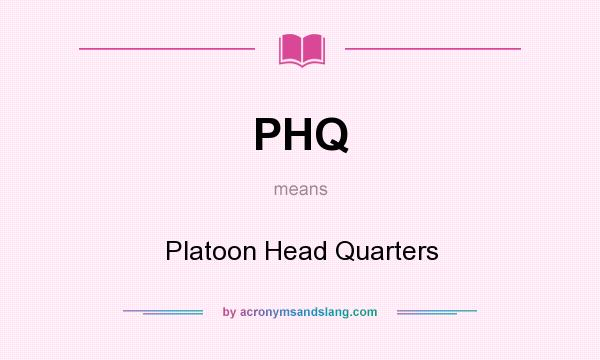 What does PHQ mean? It stands for Platoon Head Quarters