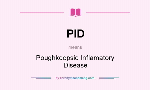 What does PID mean? It stands for Poughkeepsie Inflamatory Disease