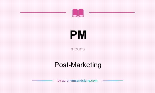 What does PM mean? It stands for Post-Marketing