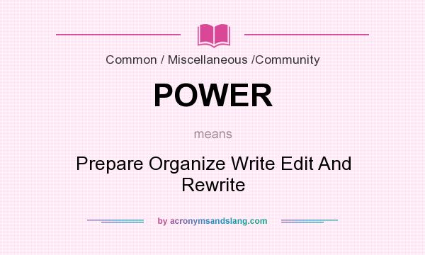 What does POWER mean? It stands for Prepare Organize Write Edit And Rewrite
