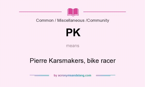 What does PK mean? It stands for Pierre Karsmakers, bike racer