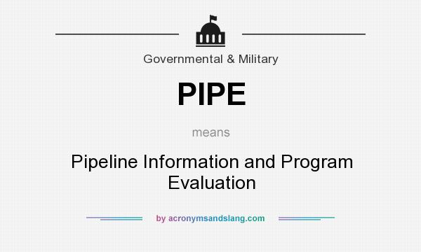 What does PIPE mean? It stands for Pipeline Information and Program Evaluation