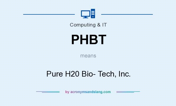 What does PHBT mean? It stands for Pure H20 Bio- Tech, Inc.