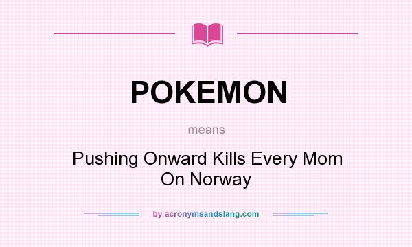 What does POKEMON mean? It stands for Pushing Onward Kills Every Mom On Norway