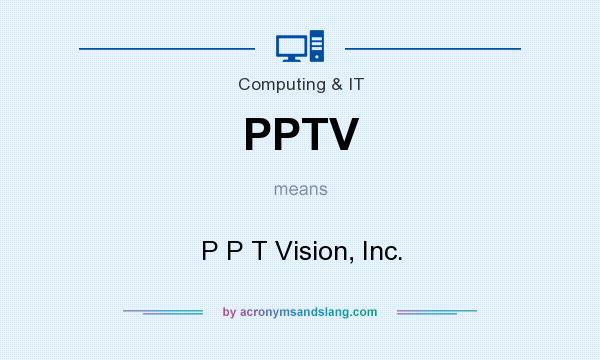 What does PPTV mean? It stands for P P T Vision, Inc.