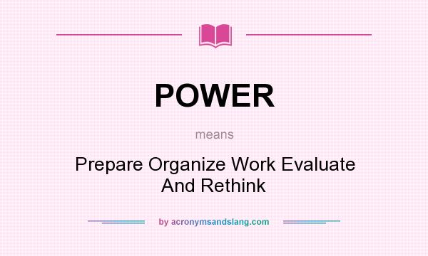 What does POWER mean? It stands for Prepare Organize Work Evaluate And Rethink