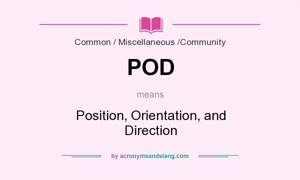 What does POD mean? It stands for Position, Orientation, and Direction