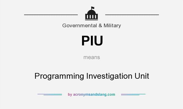 What does PIU mean? It stands for Programming Investigation Unit