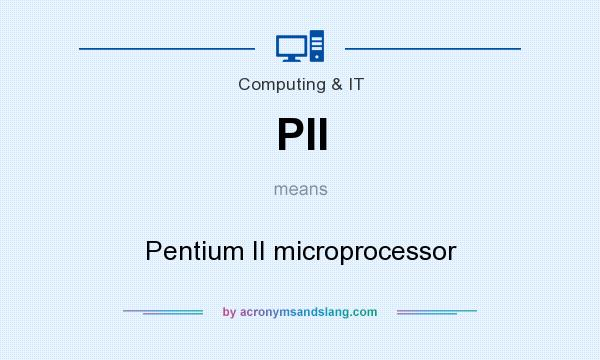 What does PII mean? It stands for Pentium II microprocessor