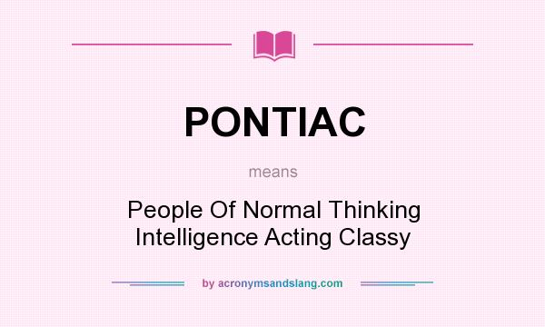 What does PONTIAC mean? It stands for People Of Normal Thinking Intelligence Acting Classy