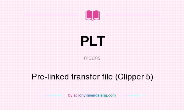 What does PLT mean? It stands for Pre-linked transfer file (Clipper 5)